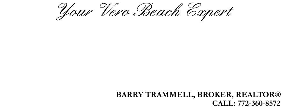 Your Vero Beach Expert, BARRY TRAMMELL, BROKER, REALTOR®, CALL: 772-360-8572